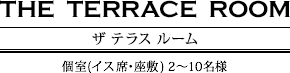 THE TERRACE ROOM(ザ テラス ルーム)…個室(イス席・座敷)2~12名様
